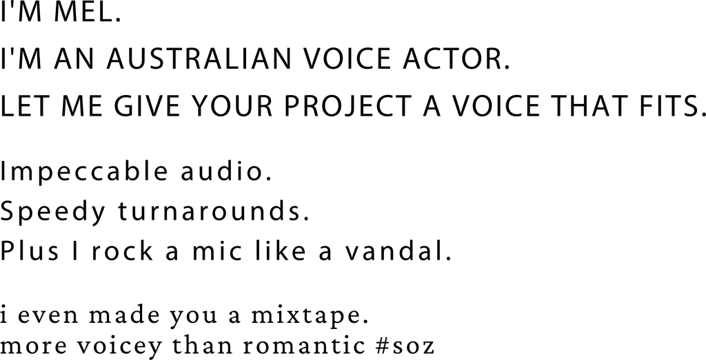 I'm Mel. I'm an Australian voice actor. Let me give your project a voice that fits. Impeccable audio. speedy turnarounds. Plus I rock a mic like a vandal. I even made you a mixtape. more voice than romantic. soz